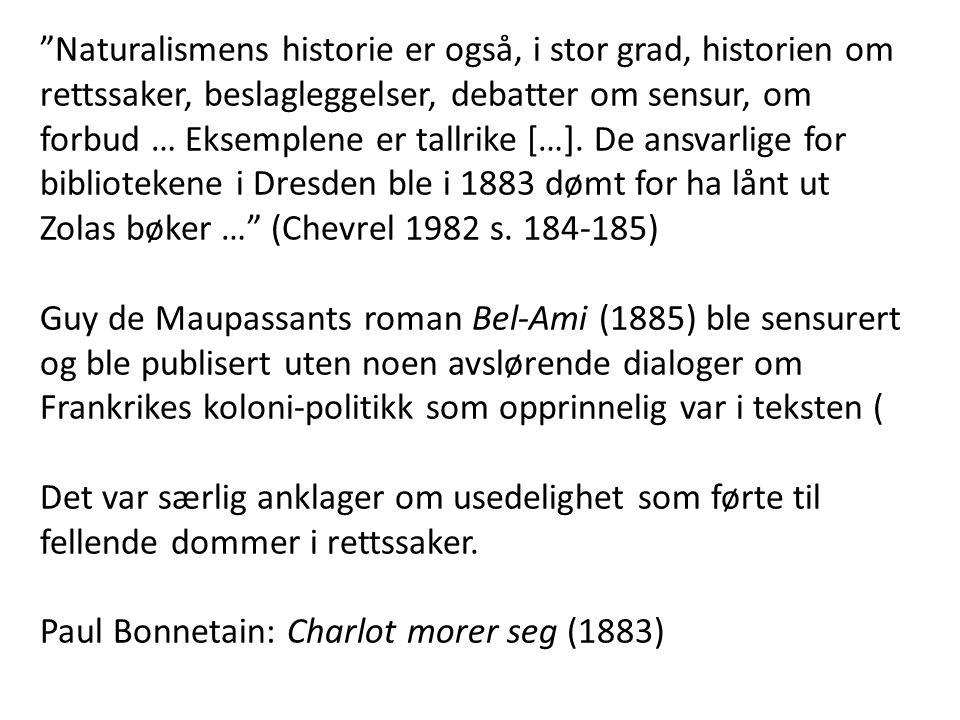 Naturalismens historie er også, i stor grad, historien om rettssaker, beslagleggelser, debatter om sensur, om forbud … Eksemplene er tallrike […]. De ansvarlige for bibliotekene i Dresden ble i 1883 dømt for ha lånt ut Zolas bøker … (Chevrel 1982 s. 184-185)
